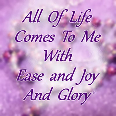 All of life comes to me with ease and joy and glory